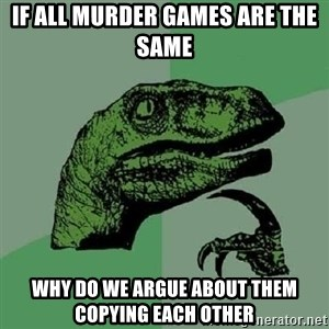Philosoraptor - IF ALL MURDER GAMES ARE THE SAME WHY DO WE ARGUE ABOUT THEM COPYING EACH OTHER
