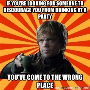 Tyrion Lannister - If you're looking for someone to discourage you from drinking at a party You've come to the wrong place