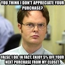 Dwight Shrute - you think i don't appreciate your purchase? false. i do. in fact, enjoy 5% off your next purchase from my closet.