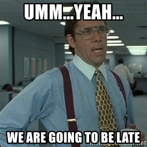 Yeah that'd be great... - Umm...yeah... We are going to be late