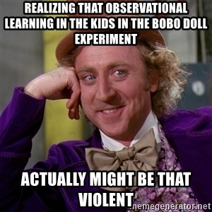 Willy Wonka - realizing that observational learning in the kids in the bobo doll experiment actually might be that violent