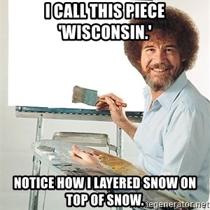 Bob Ross - I call this piece 'Wisconsin.' Notice how I layered snow on top of snow.