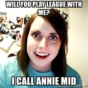 Overly Attached Girlfriend - WILL YOU PLAY LEAGUE WITH ME? I CALL ANNIE MID