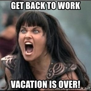 xena mad - Get back to work Vacation is over!