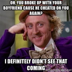 Willy Wonka - oh, you broke up with your boyfriend cause he cheated on you again? I definitely didn't see that coming