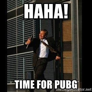 HAHA TIME FOR GUY - haha! time for pubg