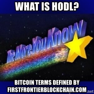 The more you know - What is HODL? Bitcoin Terms Defined by FirstFrontierBlockchain.com