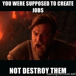 "Obi Wan Kenobi ""You were my brother!"" - You were supposed to create jobs Not destroy them"