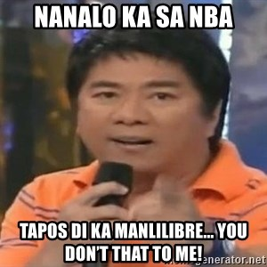 willie revillame you dont do that to me - Nanalo ka sa NBA Tapos di ka manlilibre... you don't That to me!
