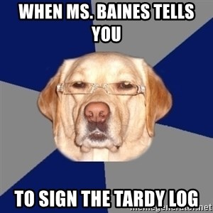 Racist Dawg - When ms. Baines tells you  to sign the tardy log