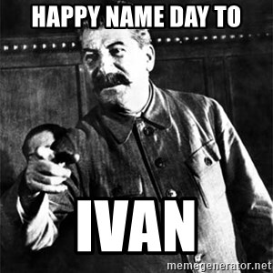 Joseph Stalin - Happy Name Day To IVAN