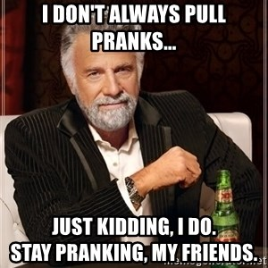The Most Interesting Man In The World - i don't always pull pranks... just kidding, i do.                               stay pranking, my friends.