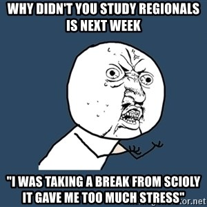 """Y U No - WHY DIDN'T YOU STUDY REGIONALS IS NEXT WEEK """"i was taking a break from scioly it gave me too much stress"""""""