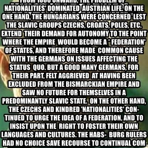 What If I Told You - What if i told you... From 1880 onward, the problem of * nationalities' dominated  Austrian life. On the one hand, the Hungarians were concerned  lest the Slavic groups Czechs, Croats, Poles, etc. extend  their demand for autonomy to the point where the Empire  would become a * federation' of States, and therefore made  common cause with the Germans on issues affecting the status  quo. But a good many Germans, for their part, felt aggrieved  at having been excluded from the Bismarckian Empire and  saw no future for themselves in a predominantly Slavic State.  On the other hand, the Czechs and kindred 'nationalities' con-  tinued to urge the idea of a federation, and to insist upon the  right to foster their own languages and cultures. The Habs-  burg rulers had no choice save recourse to continual compro-  mise. In the Austrian parliament common national interests,  for example the army, were always being subordinated to hotly  debated matters of domestic 'nationality' policy. Doubtless  there was no way out except the establishment of a federation.  To this idea Franz Ferdinand, the Crown Prince whose murder