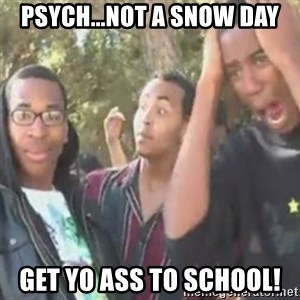 SIKE - Psych...not a snow day get yo ass to school!