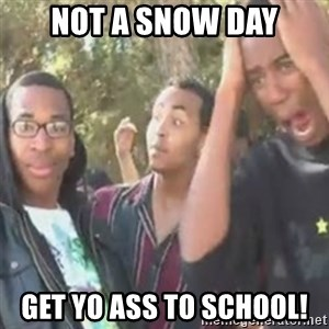 SIKE - not a snow day get yo ass to school!