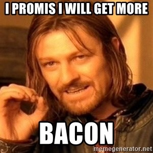 One Does Not Simply - i promis i will get more bacon