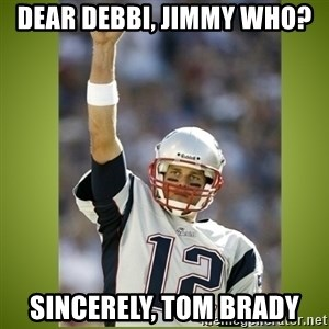 tom brady - Dear Debbi, Jimmy Who? Sincerely, Tom Brady