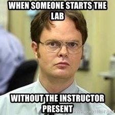 Dwight Shrute - When someone starts the lab without the instructor present