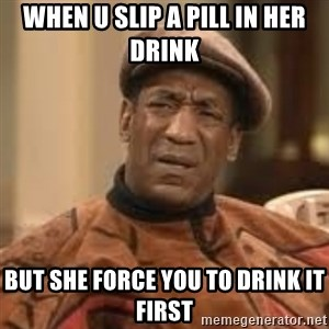 Confused Bill Cosby  - When u slip a pill in her drink  But she Force you to drink it first