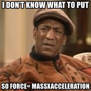 Confused Bill Cosby  - I don't know what to put  So Force= massXacceleration