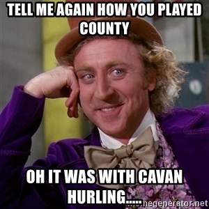 Willy Wonka - Tell me again how you played county  Oh it was with Cavan Hurling.....