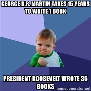 Success Kid - George R.R. Martin takes 15 years to write 1 book President Roosevelt wrote 35 books