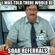 I was told there would be ___ - I was told there would be SOAR REFERrALS