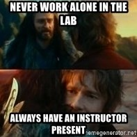 Never Have I Been So Wrong - Never work alone in the lab Always have an instructor present