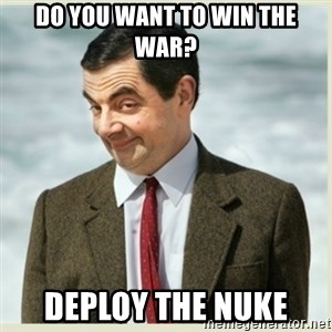 MR bean - Do you want to win the war? Deploy the nuke