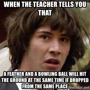 Conspiracy Keanu - When the teacher tells you that A feather and a bowling ball will hit the ground at the same time if dropped from the same place