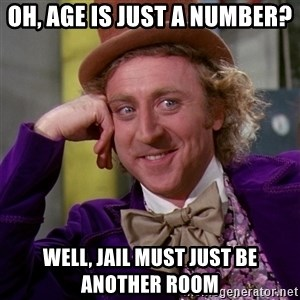 Willy Wonka - oh, age is just a number? well, jail must just be another room