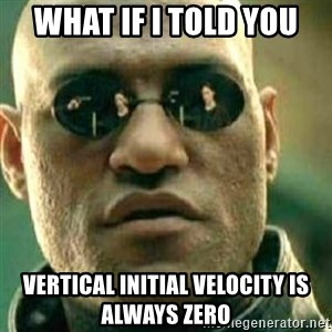 What If I Told You - What If I told you  Vertical initial velocity is always zero