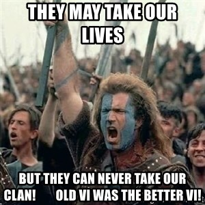 Brave Heart Freedom - They may take our              lives but they can never take our Clan!        Old VI was the better VI!