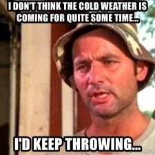 Bill Murray Caddyshack - I don't think the cold weather is coming for quite some time... I'd keep throwing...