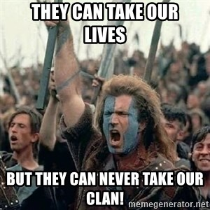 Brave Heart Freedom - THEY CAN TAKE OUR      LIVES BUT THEY CAN NEVER TAKE OUR CLAN!