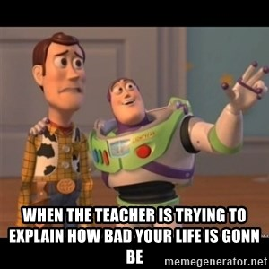 Buzz lightyear meme fixd - when the teacher is trying to explain how bad your life is gonn be