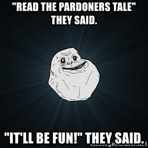 """Forever Alone - """"Read The Pardoners Tale"""" they said. """"It'll be fun!"""" they said."""