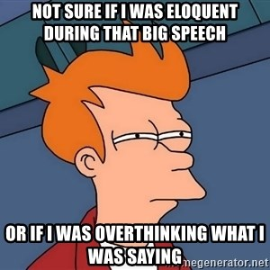 Futurama Fry - not sure if i was eloquent during that big speech or if i was overthinking what i was saying
