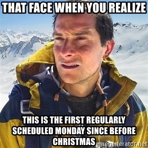 Bear Grylls Loneliness - that face when you realize This is the first regularly scheduled Monday since before Christmas
