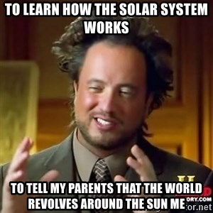 ancient alien guy - to learn how the solar system works to tell my parents that the world revolves around the sun me