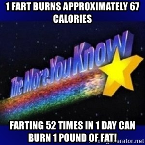 The more you know - 1 fart burns approximately 67 calories Farting 52 times in 1 day can burn 1 pound of fat!