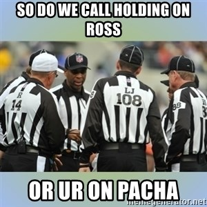 NFL Ref Meeting - so do we call holding on ross or UR on Pacha