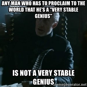 "Tywin Lannister - Any man who has to proclaim to the world that he's a ""Very stable genius"" is not a very stable genius"
