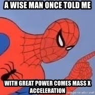 Spiderman - A wise man once told me With great power comes mass x acceleration