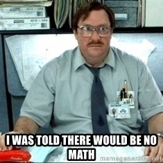 I was told there would be ___ - I was told there would be no math
