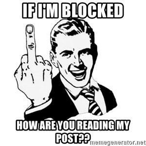 middle finger - If i'm blocked How are you reading my post??