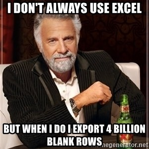 The Most Interesting Man In The World - I don't always use Excel But when i do I export 4 billion blank rows