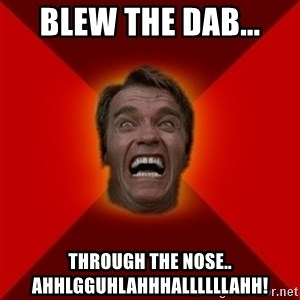 Angry Arnold - Blew the dab... Through the nose.. Ahhlgguhlahhhallllllahh!
