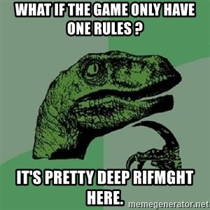 Philosoraptor - What if the game only have one rules ? it's pretty deep rifmght here.